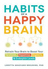 BREUNING, Loretta Graziano. Habits Of A Happy Brain: Retrain Your Brain to Boost Your Serotonin, Dopamine, Oxytocin, & Endorphin Levels